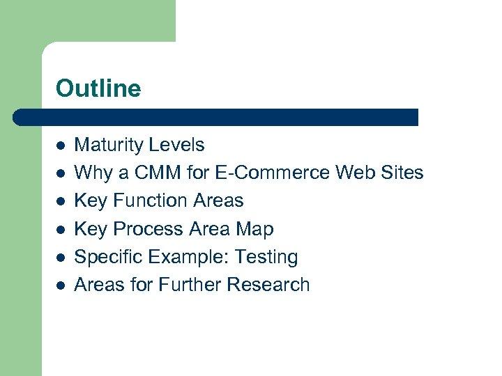 Outline l l l Maturity Levels Why a CMM for E-Commerce Web Sites Key