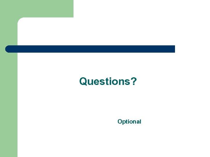 Questions? Optional