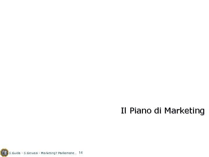 Il Piano di Marketing S. Guida - S. Gervasi - Marketing? Parliamone… 14