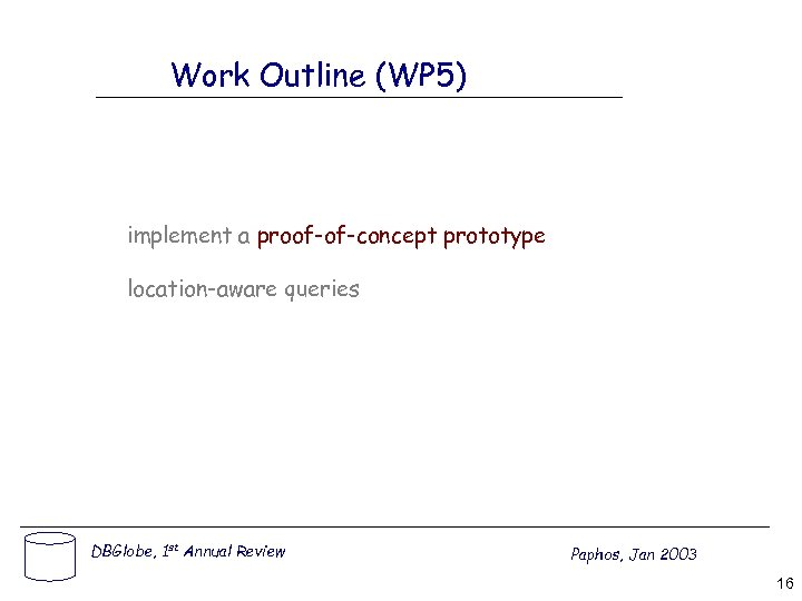 Work Outline (WP 5) implement a proof-of-concept prototype location-aware queries DBGlobe, 1 st Annual