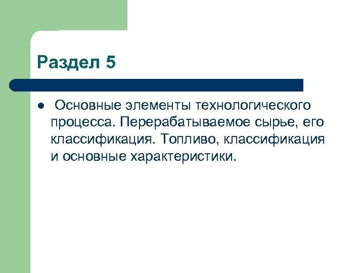 Раздел 5 l Основные элементы технологического процесса. Перерабатываемое сырье, его классификация. Топливо, классификация и