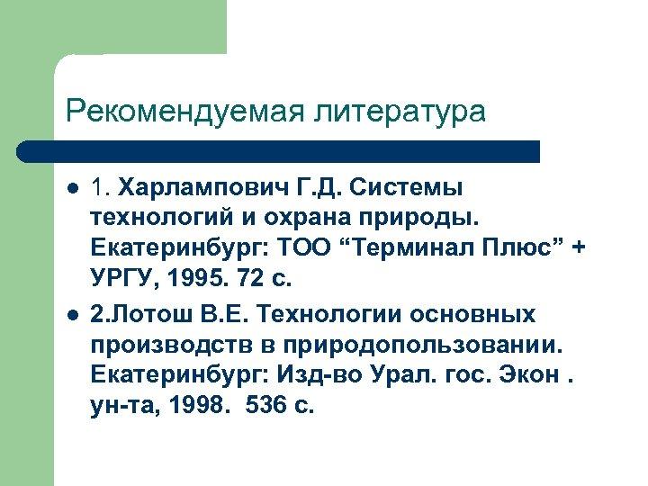 Рекомендуемая литература l l 1. Харлампович Г. Д. Системы технологий и охрана природы. Екатеринбург: