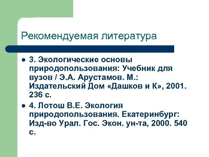 Рекомендуемая литература l l 3. Экологические основы природопользования: Учебник для вузов / Э. А.