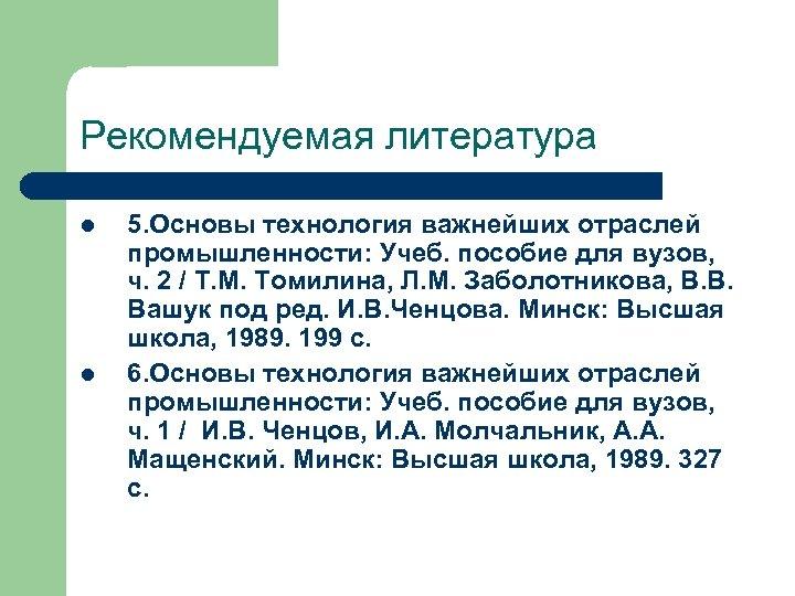 Рекомендуемая литература l l 5. Основы технология важнейших отраслей промышленности: Учеб. пособие для вузов,