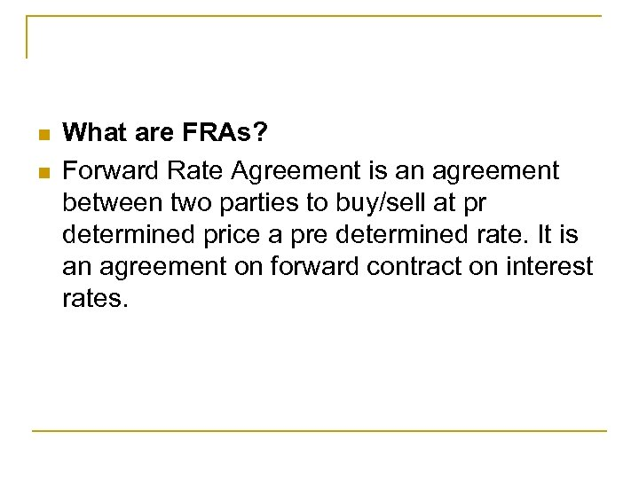n n What are FRAs? Forward Rate Agreement is an agreement between two parties