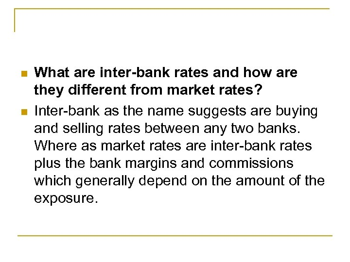 n n What are inter-bank rates and how are they different from market rates?
