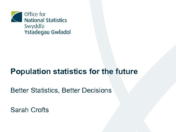 Population statistics for the future Better Statistics, Better Decisions Sarah Crofts