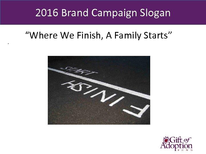"2016 Brand Campaign Slogan. ""Where We Finish, A Family Starts"" 114"