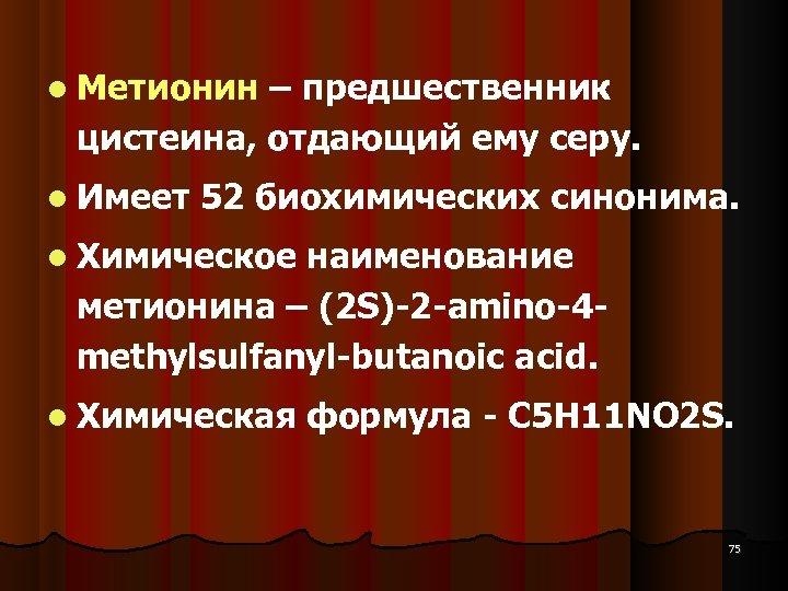 Метионин – предшественник цистеина, отдающий ему серу. Имеет 52 биохимических синонима. Химическое наименование