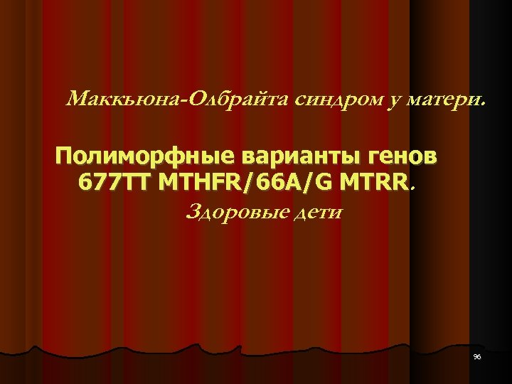 Маккьюна-Олбрайта синдром у матери. Полиморфные варианты генов 677 ТТ MTHFR/66 A/G MTRR. Здоровые дети