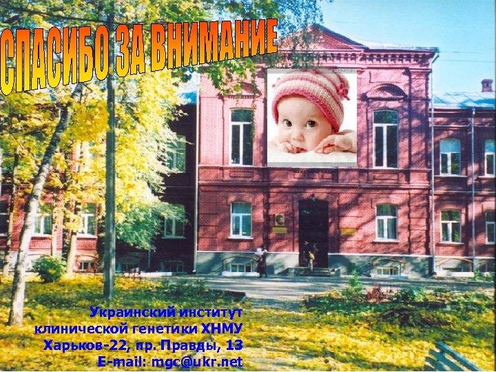 Украинский институт клинической генетики ХНМУ Харьков-22, пр. Правды, 13 Е-mail: mgc@ukr. net 98