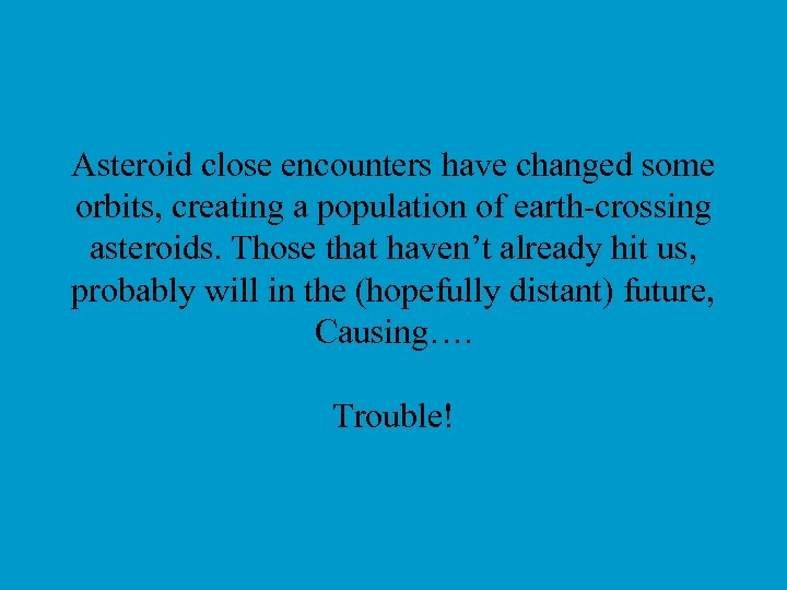 Asteroid close encounters have changed some orbits, creating a population of earth-crossing asteroids. Those