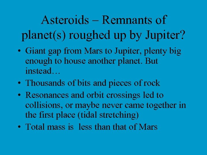 Asteroids – Remnants of planet(s) roughed up by Jupiter? • Giant gap from Mars