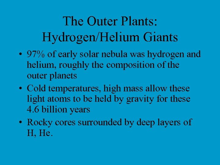 The Outer Plants: Hydrogen/Helium Giants • 97% of early solar nebula was hydrogen and