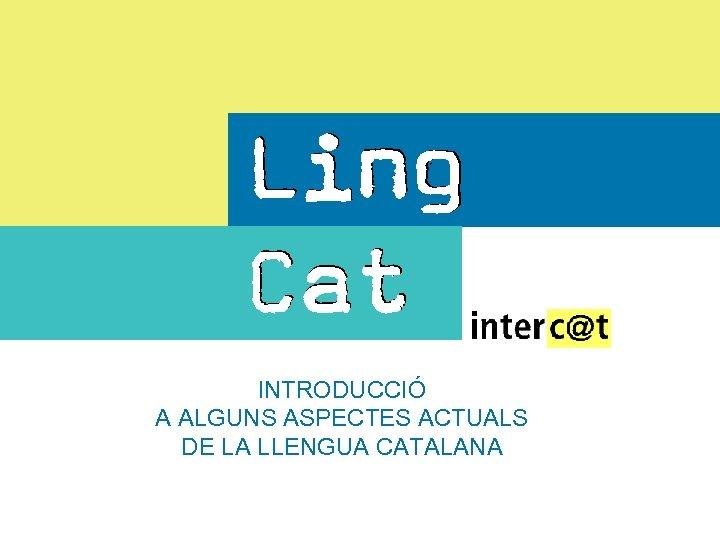 INTRODUCCIÓ A ALGUNS ASPECTES ACTUALS DE LA LLENGUA CATALANA