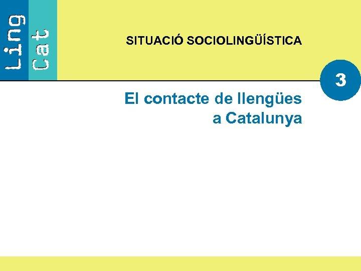 SITUACIÓ SOCIOLINGÜÍSTICA El contacte de llengües a Catalunya 3