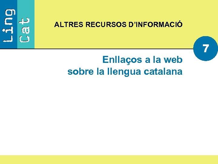 ALTRES RECURSOS D'INFORMACIÓ Enllaços a la web sobre la llengua catalana 7