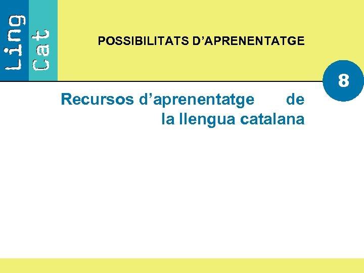 POSSIBILITATS D'APRENENTATGE Recursos d'aprenentatge de la llengua catalana 8