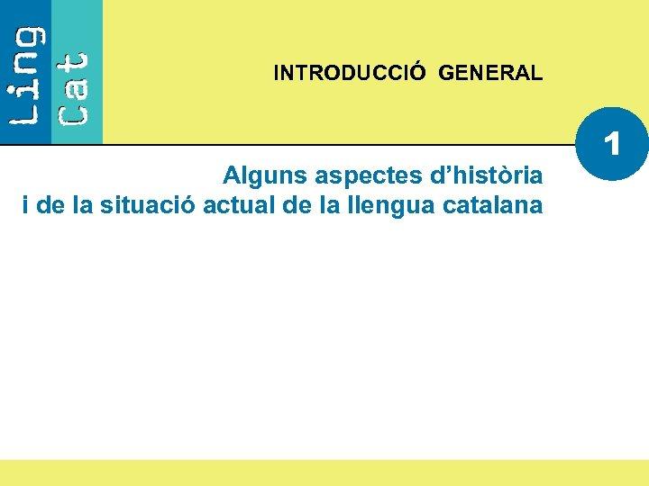 INTRODUCCIÓ GENERAL Alguns aspectes d'història i de la situació actual de la llengua catalana