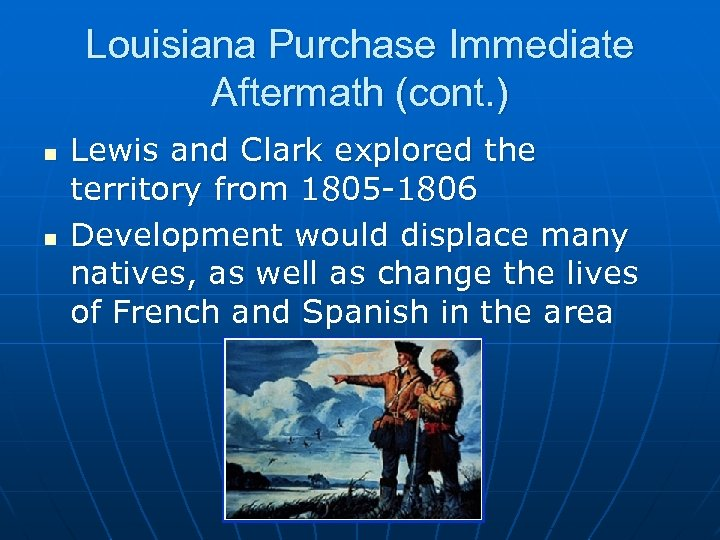 Louisiana Purchase Immediate Aftermath (cont. ) n n Lewis and Clark explored the territory