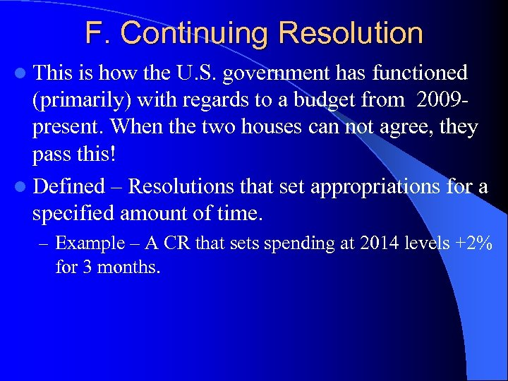 F. Continuing Resolution l This is how the U. S. government has functioned (primarily)