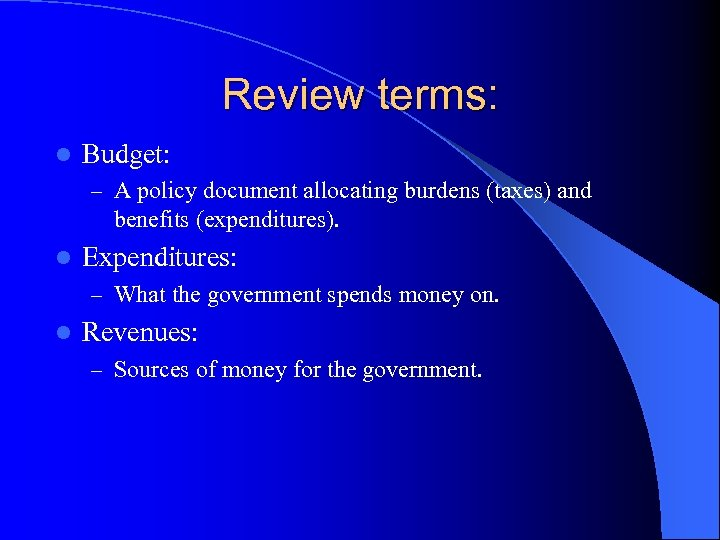 Review terms: l Budget: – A policy document allocating burdens (taxes) and benefits (expenditures).