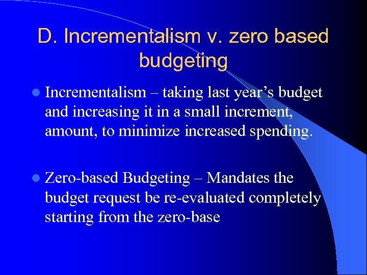 D. Incrementalism v. zero based budgeting l Incrementalism – taking last year's budget and
