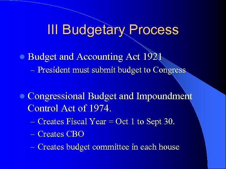 III Budgetary Process l Budget and Accounting Act 1921 – President must submit budget