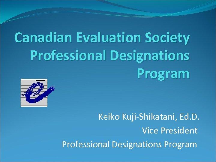 Canadian Evaluation Society Professional Designations Program Keiko Kuji-Shikatani, Ed. D. Vice President Professional Designations