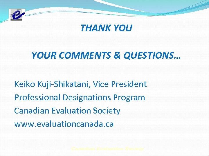 THANK YOUR COMMENTS & QUESTIONS… Keiko Kuji-Shikatani, Vice President Professional Designations Program Canadian Evaluation