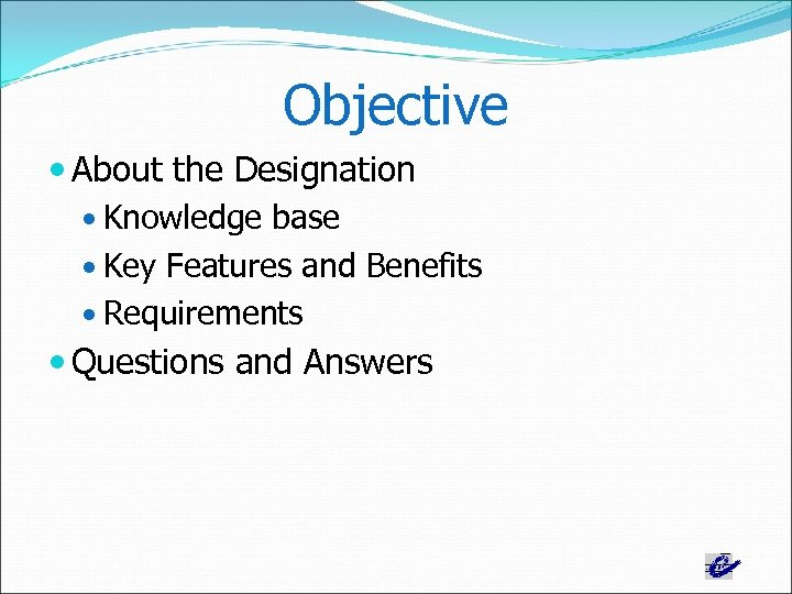 Objective About the Designation Knowledge base Key Features and Benefits Requirements Questions and Answers