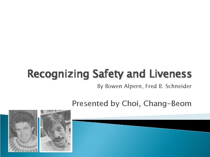 Recognizing Safety and Liveness By Bowen Alpern, Fred B. Schneider Presented by Choi, Chang-Beom
