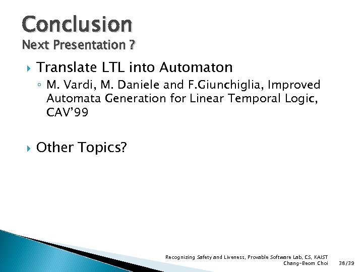 Conclusion Next Presentation ? Translate LTL into Automaton ◦ M. Vardi, M. Daniele and