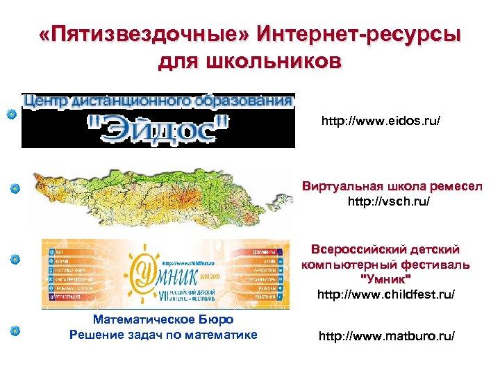 «Пятизвездочные» Интернет-ресурсы для школьников http: //www. eidos. ru/ Виртуальная школа ремесел http: //vsch.