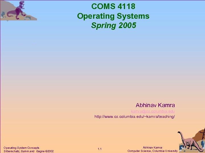 COMS 4118 Operating Systems Spring 2005 Abhinav Kamra kamra@cs. columbia. edu http: //www. cs.