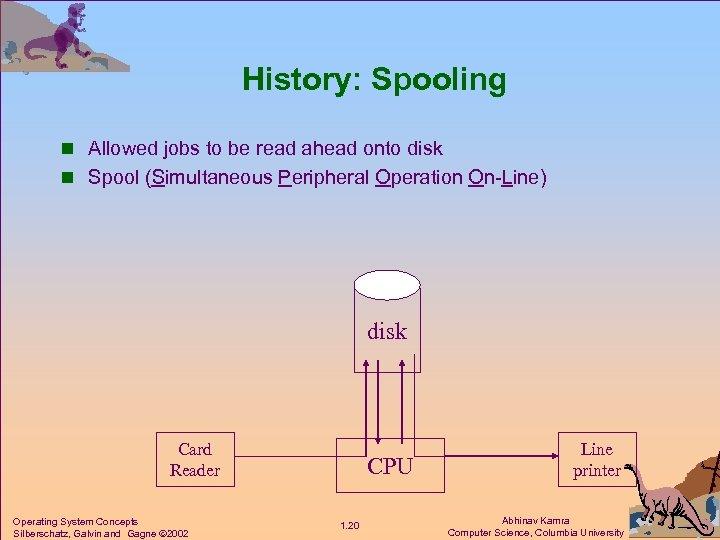 History: Spooling n Allowed jobs to be read ahead onto disk n Spool (Simultaneous