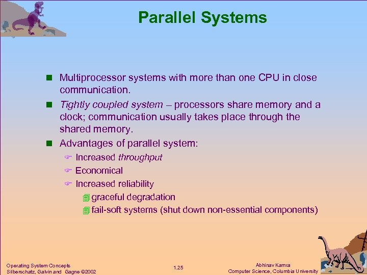 Parallel Systems n Multiprocessor systems with more than one CPU in close communication. n
