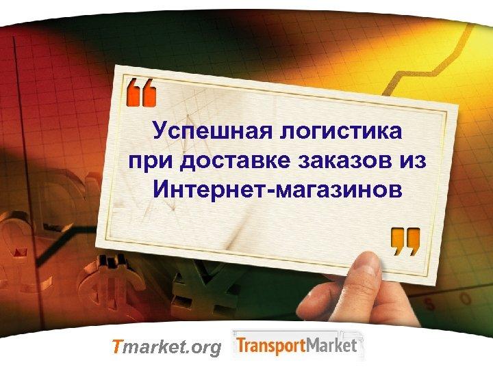 Успешная логистика при доставке заказов из Интернет-магазинов Tmarket. org LOGO