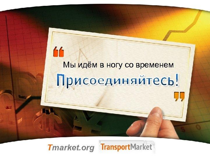 Мы идём в ногу со временем Tmarket. org LOGO