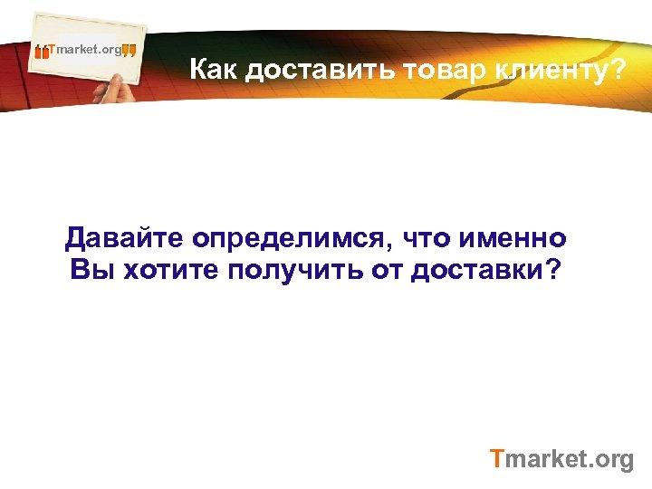 Tmarket. org LOGO Как доставить товар клиенту? Давайте определимся, что именно Вы хотите получить