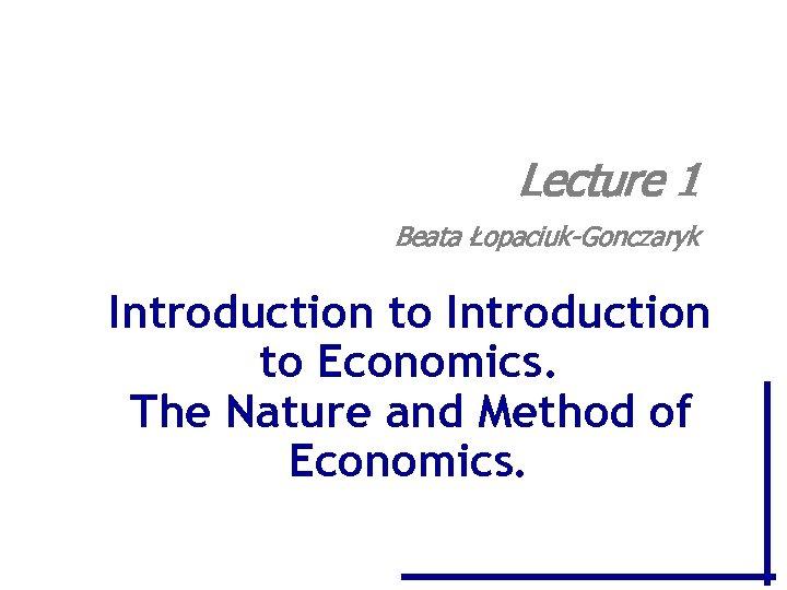 Lecture 1 Beata Łopaciuk-Gonczaryk Introduction to Economics. The Nature and Method of Economics.