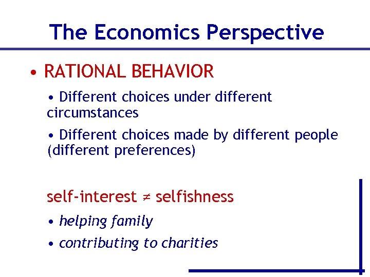 The Economics Perspective • RATIONAL BEHAVIOR • Different choices under different circumstances • Different