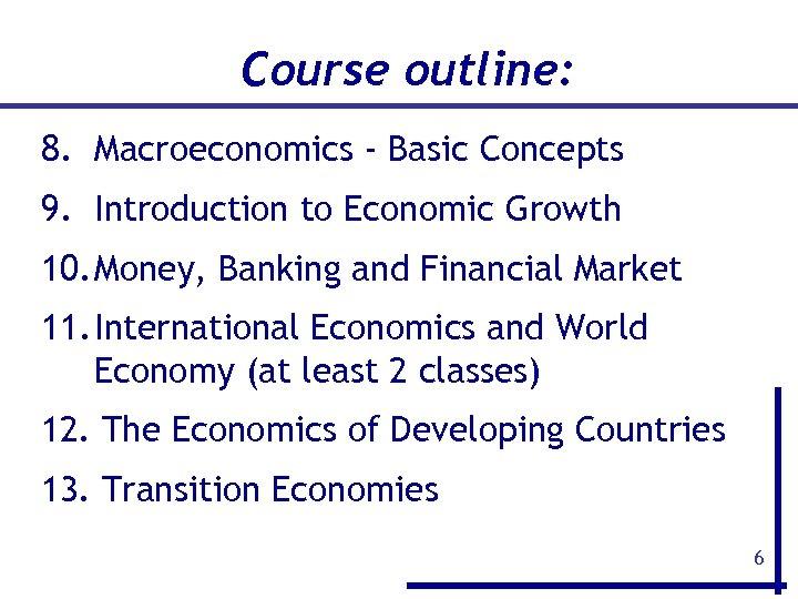 Course outline: 8. Macroeconomics - Basic Concepts 9. Introduction to Economic Growth 10. Money,