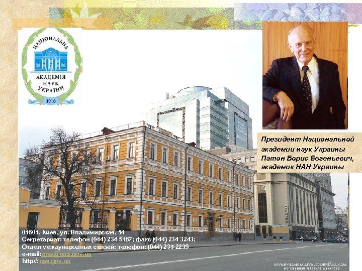 Президент Национальной академии наук Украины Патон Борис Евгеньевич, академик НАН Украины 01601, Киев, ул.