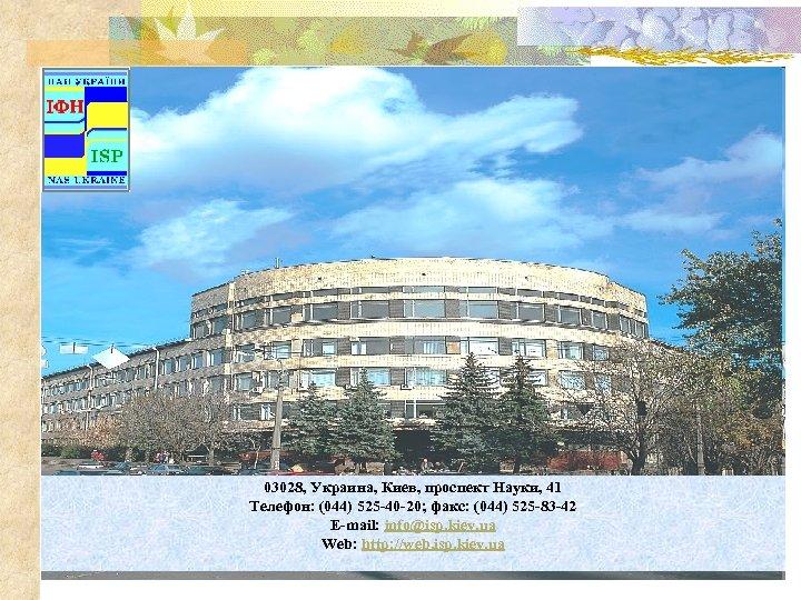 03028, Украина, Киев, проспект Науки, 41 Телефон: (044) 525 -40 -20; факс: (044) 525
