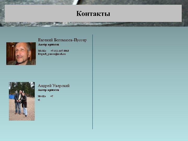 Контакты Евгений Богомазов-Пуссер Автор проекта Mobile +7 -911 -997 -0068 Evgenii_pusser@mail. ru Андрей Уверский