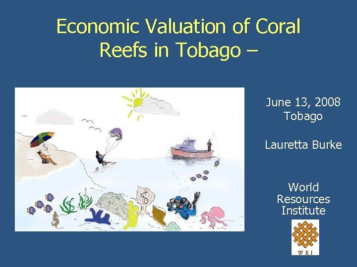 Economic Valuation of Coral Reefs in Tobago – June 13, 2008 Tobago Lauretta Burke