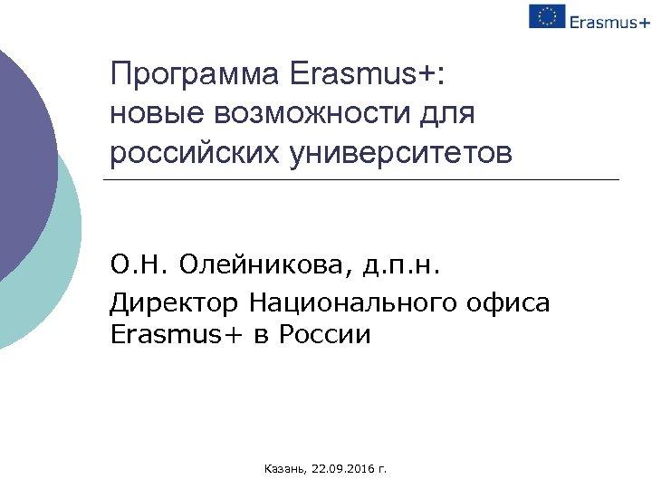 Программа Erasmus+: новые возможности для российских университетов О. Н. Олейникова, д. п. н. Директор