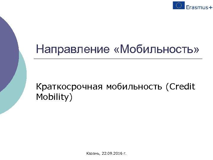 Направление «Мобильность» Краткосрочная мобильность (Credit Mobility) Казань, 22. 09. 2016 г.