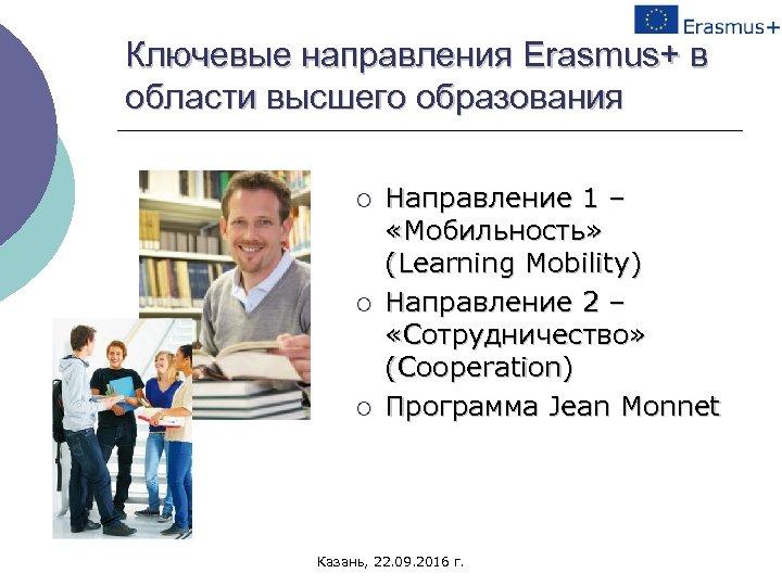 Ключевые направления Erasmus+ в области высшего образования ¡ ¡ ¡ Направление 1 – «Мобильность»
